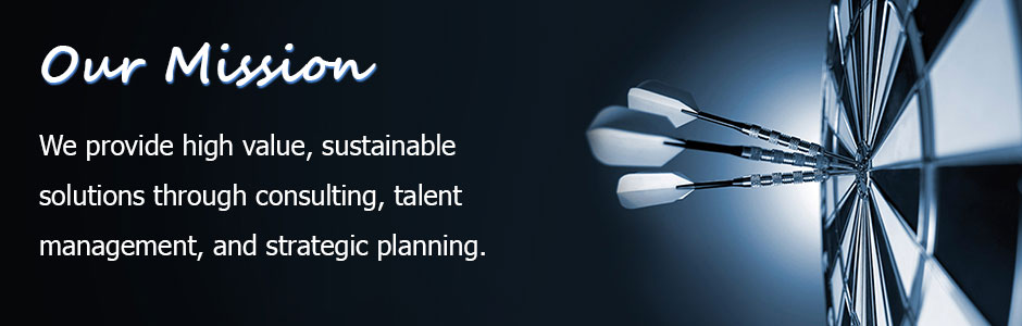 Our Mission : We provide high value, sustainable solutions through consulting, talent management, and strategic planning.